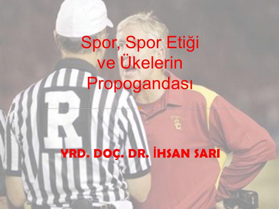 YRD. DOÇ. DR. İ HSAN SARI Spor, Spor Etiği ve Ükelerin Propogandası