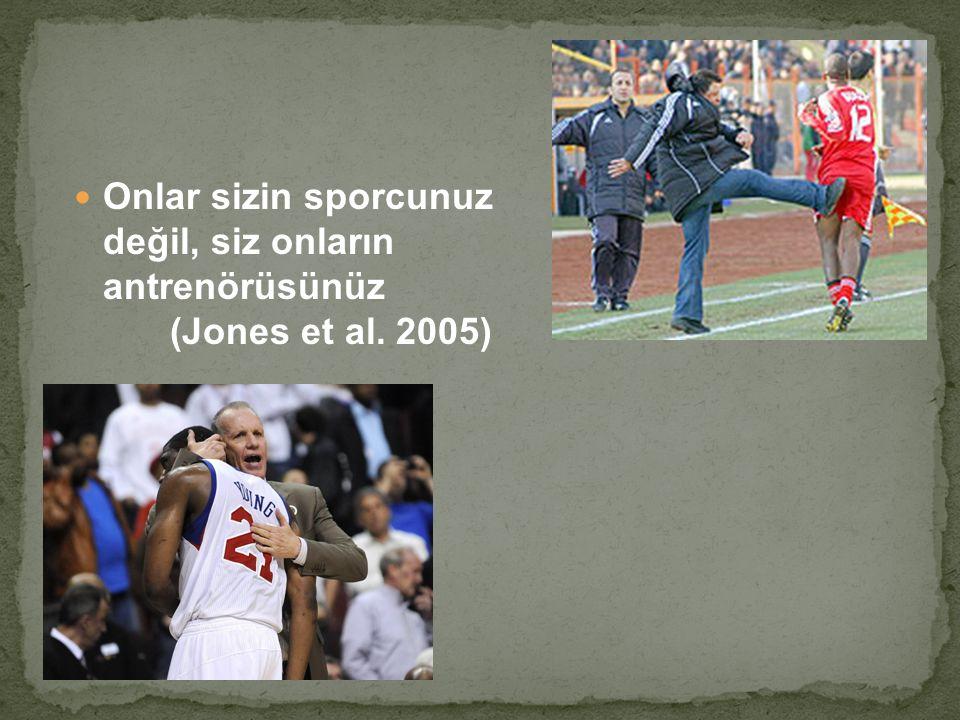 Onlar sizin sporcunuz değil, siz onların antrenörüsünüz (Jones et al. 2005)