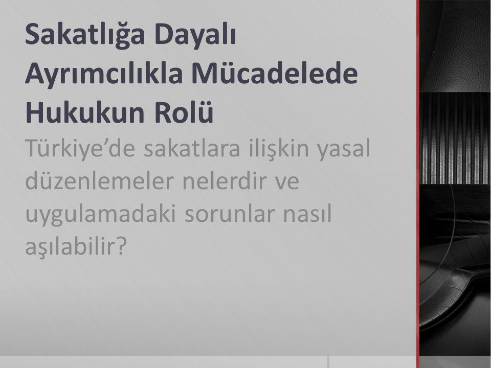 Sakatlığa Dayalı Ayrımcılıkla Mücadelede Hukukun Rolü Türkiye'de sakatlara ilişkin yasal düzenlemeler nelerdir ve uygulamadaki sorunlar nasıl aşılabilir