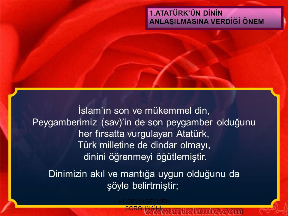 1.ATATÜRK'ÜN DİNİN ANLAŞILMASINA VERDİĞİ ÖNEM İslam'ın son ve mükemmel din, Peygamberimiz (sav)'in de son peygamber olduğunu her fırsatta vurgulayan A