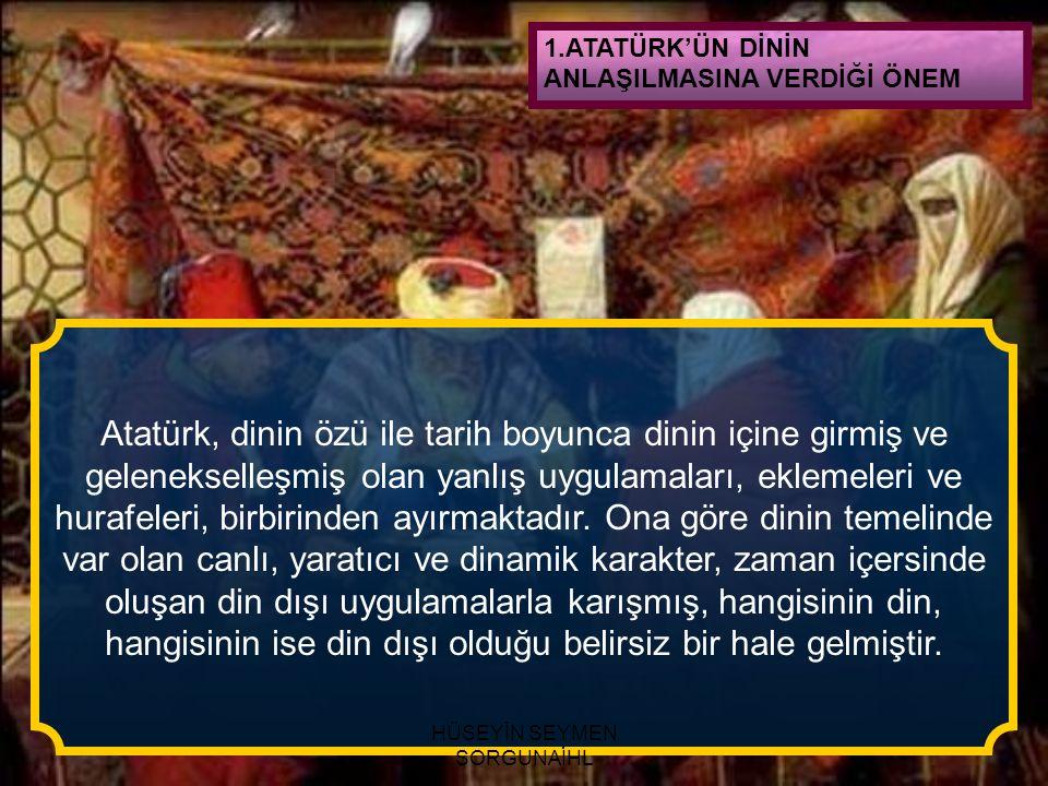 1.ATATÜRK'ÜN DİNİN ANLAŞILMASINA VERDİĞİ ÖNEM Atatürk, dinin özü ile tarih boyunca dinin içine girmiş ve gelenekselleşmiş olan yanlış uygulamaları, ek