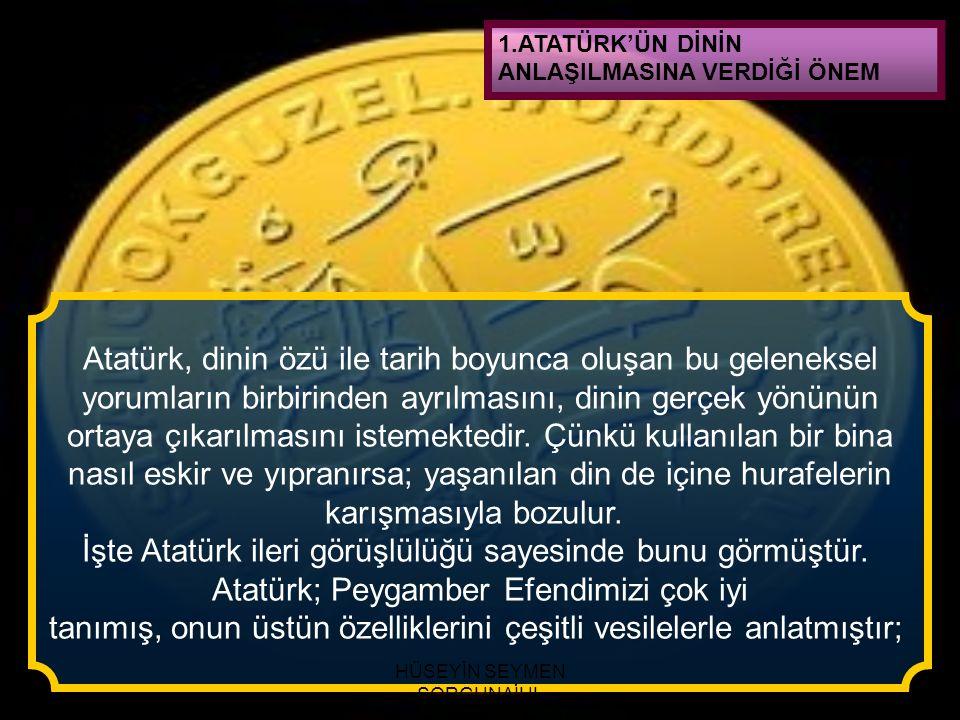 1.ATATÜRK'ÜN DİNİN ANLAŞILMASINA VERDİĞİ ÖNEM Atatürk, dinin özü ile tarih boyunca oluşan bu geleneksel yorumların birbirinden ayrılmasını, dinin gerç