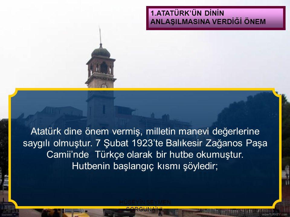 1.ATATÜRK'ÜN DİNİN ANLAŞILMASINA VERDİĞİ ÖNEM Atatürk dine önem vermiş, milletin manevi değerlerine saygılı olmuştur. 7 Şubat 1923'te Balıkesir Zağano