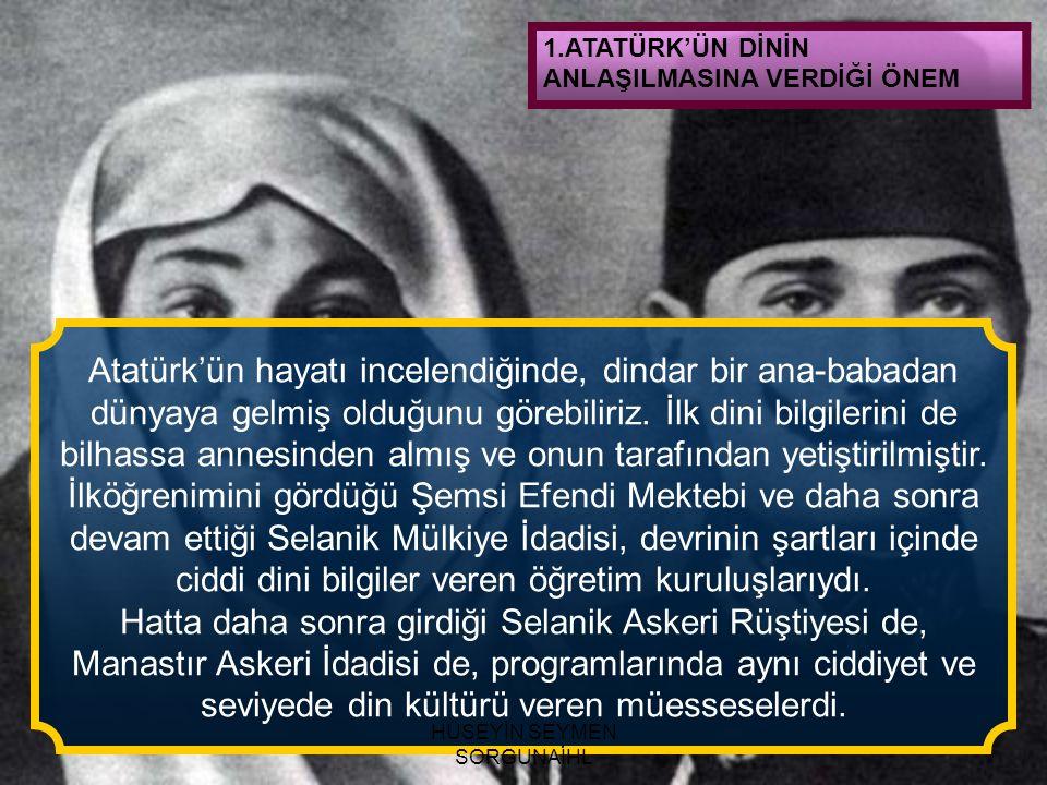 1.ATATÜRK'ÜN DİNİN ANLAŞILMASINA VERDİĞİ ÖNEM Atatürk'ün hayatı incelendiğinde, dindar bir ana-babadan dünyaya gelmiş olduğunu görebiliriz. İlk dini b