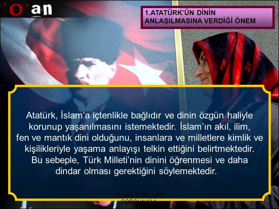 1.ATATÜRK'ÜN DİNİN ANLAŞILMASINA VERDİĞİ ÖNEM Atatürk, İslam'a içtenlikle bağlıdır ve dinin özgün haliyle korunup yaşanılmasını istemektedir. İslam'ın