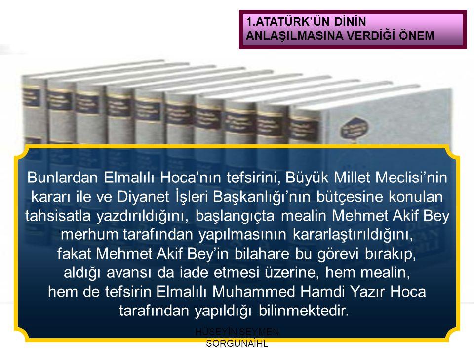 1.ATATÜRK'ÜN DİNİN ANLAŞILMASINA VERDİĞİ ÖNEM Bunlardan Elmalılı Hoca'nın tefsirini, Büyük Millet Meclisi'nin kararı ile ve Diyanet İşleri Başkanlığı'