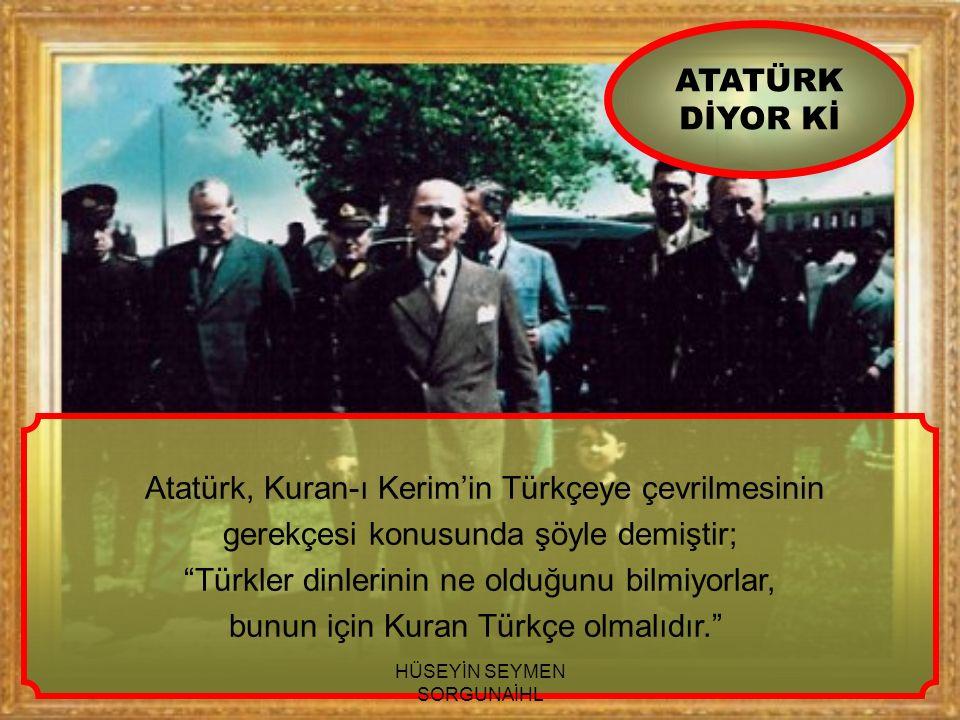 """Atatürk, Kuran-ı Kerim'in Türkçeye çevrilmesinin gerekçesi konusunda şöyle demiştir; """"Türkler dinlerinin ne olduğunu bilmiyorlar, bunun için Kuran Tür"""