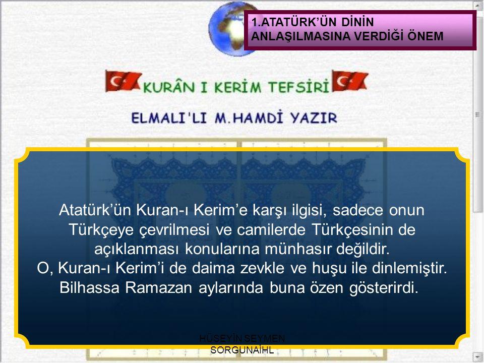 1.ATATÜRK'ÜN DİNİN ANLAŞILMASINA VERDİĞİ ÖNEM Atatürk'ün Kuran-ı Kerim'e karşı ilgisi, sadece onun Türkçeye çevrilmesi ve camilerde Türkçesinin de açı