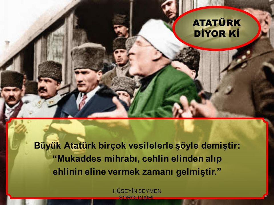 """Büyük Atatürk birçok vesilelerle şöyle demiştir: """"Mukaddes mihrabı, cehlin elinden alıp ehlinin eline vermek zamanı gelmiştir."""" ATATÜRK DİYOR Kİ HÜSEY"""
