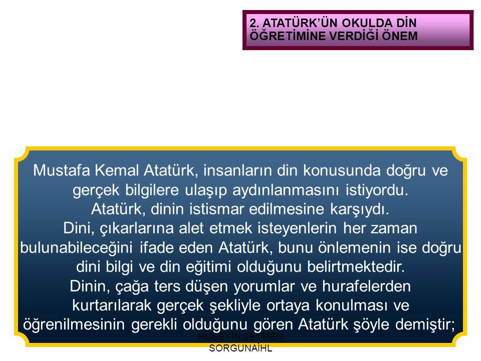 2. ATATÜRK'ÜN OKULDA DİN ÖĞRETİMİNE VERDİĞİ ÖNEM Mustafa Kemal Atatürk, insanların din konusunda doğru ve gerçek bilgilere ulaşıp aydınlanmasını istiy