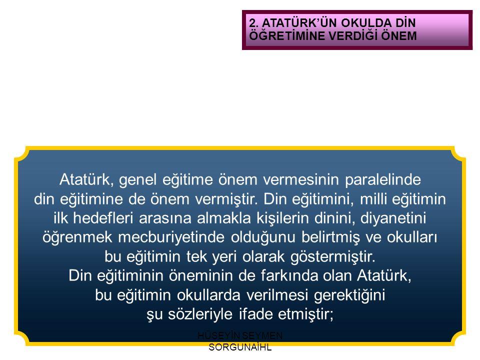 2. ATATÜRK'ÜN OKULDA DİN ÖĞRETİMİNE VERDİĞİ ÖNEM Atatürk, genel eğitime önem vermesinin paralelinde din eğitimine de önem vermiştir. Din eğitimini, mi