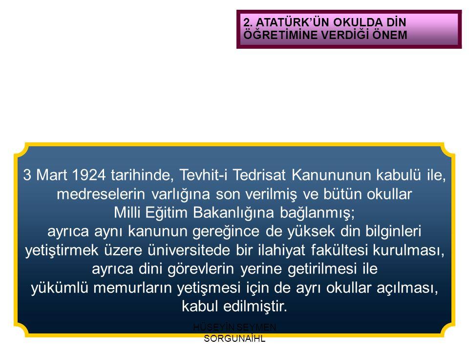 2. ATATÜRK'ÜN OKULDA DİN ÖĞRETİMİNE VERDİĞİ ÖNEM 3 Mart 1924 tarihinde, Tevhit-i Tedrisat Kanununun kabulü ile, medreselerin varlığına son verilmiş ve