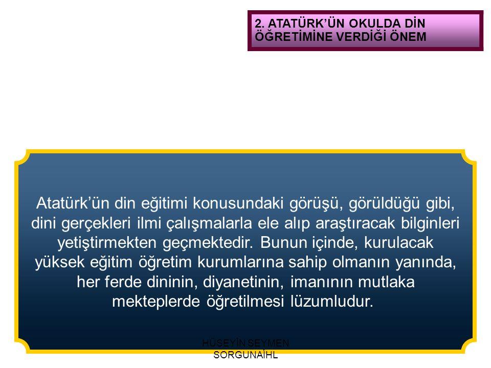 2. ATATÜRK'ÜN OKULDA DİN ÖĞRETİMİNE VERDİĞİ ÖNEM Atatürk'ün din eğitimi konusundaki görüşü, görüldüğü gibi, dini gerçekleri ilmi çalışmalarla ele alıp