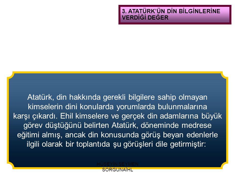 3. ATATÜRK'ÜN DİN BİLGİNLERİNE VERDİĞİ DEĞER Atatürk, din hakkında gerekli bilgilere sahip olmayan kimselerin dini konularda yorumlarda bulunmalarına