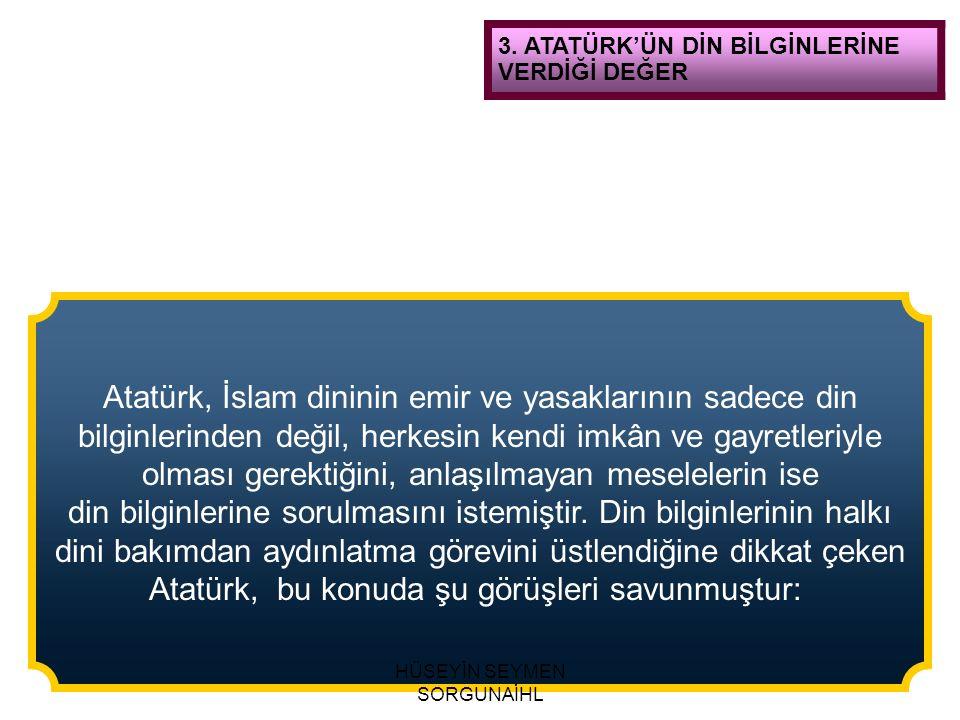 3. ATATÜRK'ÜN DİN BİLGİNLERİNE VERDİĞİ DEĞER Atatürk, İslam dininin emir ve yasaklarının sadece din bilginlerinden değil, herkesin kendi imkân ve gayr