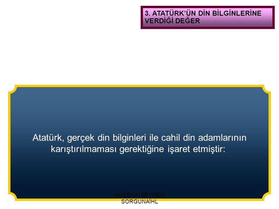 3. ATATÜRK'ÜN DİN BİLGİNLERİNE VERDİĞİ DEĞER Atatürk, gerçek din bilginleri ile cahil din adamlarının karıştırılmaması gerektiğine işaret etmiştir: HÜ