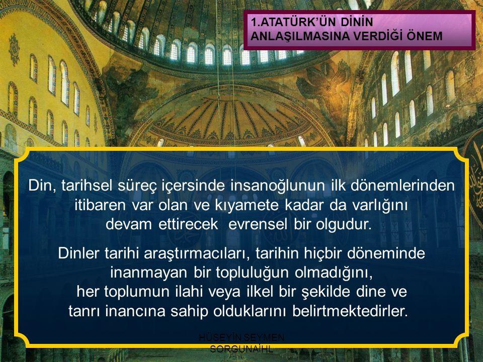1.ATATÜRK'ÜN DİNİN ANLAŞILMASINA VERDİĞİ ÖNEM Din, tarihsel süreç içersinde insanoğlunun ilk dönemlerinden itibaren var olan ve kıyamete kadar da varl