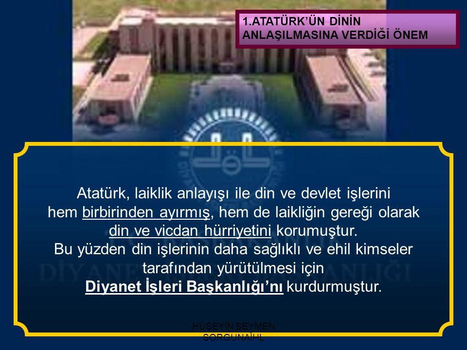 1.ATATÜRK'ÜN DİNİN ANLAŞILMASINA VERDİĞİ ÖNEM Atatürk, Kuran'a olan bağlılığını onu 'Kitab-ı Ekmel' yani (En Mükemmel Kitap) diye tanımlayarak dile getirmiştir.