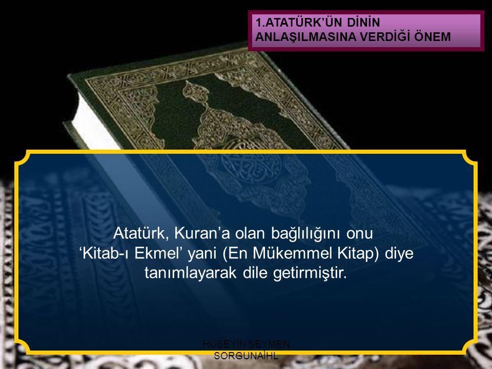 1.ATATÜRK'ÜN DİNİN ANLAŞILMASINA VERDİĞİ ÖNEM Atatürk, Kuran'a olan bağlılığını onu 'Kitab-ı Ekmel' yani (En Mükemmel Kitap) diye tanımlayarak dile ge