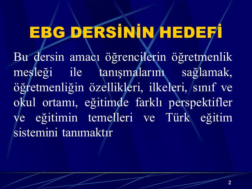 EBG DERSİNİN HEDEFİ 2 Bu dersin amacı öğrencilerin öğretmenlik mesleği ile tanışmalarını sağlamak, öğretmenliğin özellikleri, ilkeleri, sınıf ve okul ortamı, eğitimde farklı perspektifler ve eğitimin temelleri ve Türk eğitim sistemini tanımaktır