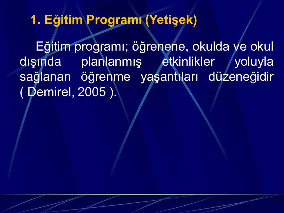 1. Eğitim Programı (Yetişek) Eğitim programı; öğrenene, okulda ve okul dışında planlanmış etkinlikler yoluyla sağlanan öğrenme yaşantıları düzeneğidir