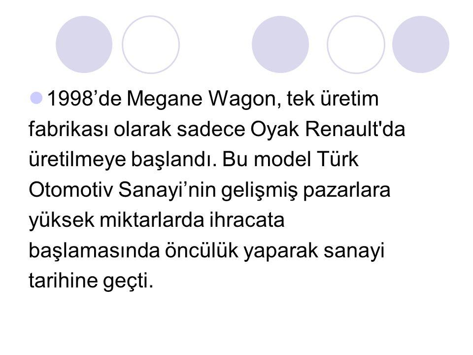 1998'de Megane Wagon, tek üretim fabrikası olarak sadece Oyak Renault'da üretilmeye başlandı. Bu model Türk Otomotiv Sanayi'nin gelişmiş pazarlara yük