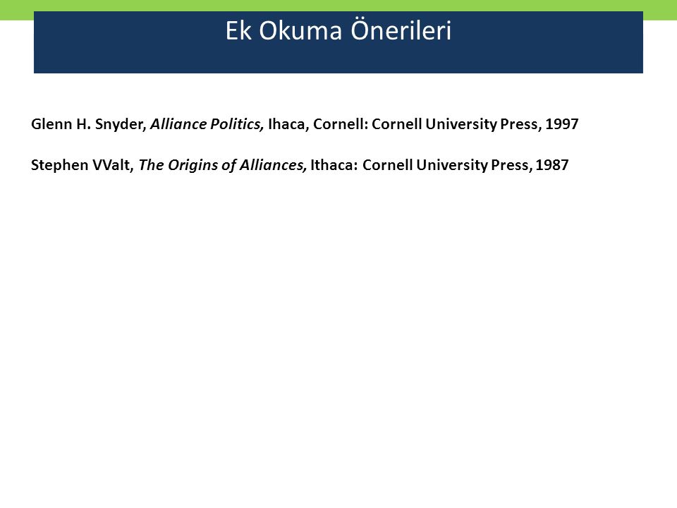 Ek Okuma Önerileri Glenn H. Snyder, Alliance Politics, Ihaca, Cornell: Cornell University Press, 1997 Stephen VValt, The Origins of Alliances, Ithaca: