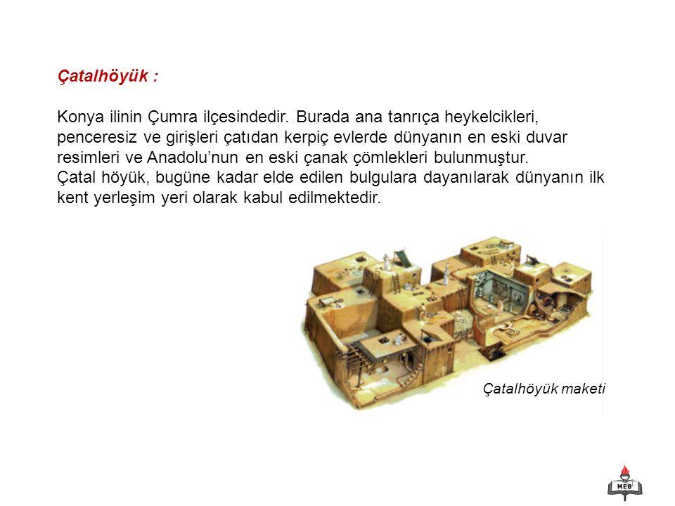 31 Çatalhöyük : Konya ilinin Çumra ilçesindedir. Burada ana tanrıça heykelcikleri, penceresiz ve girişleri çatıdan kerpiç evlerde dünyanın en eski duv