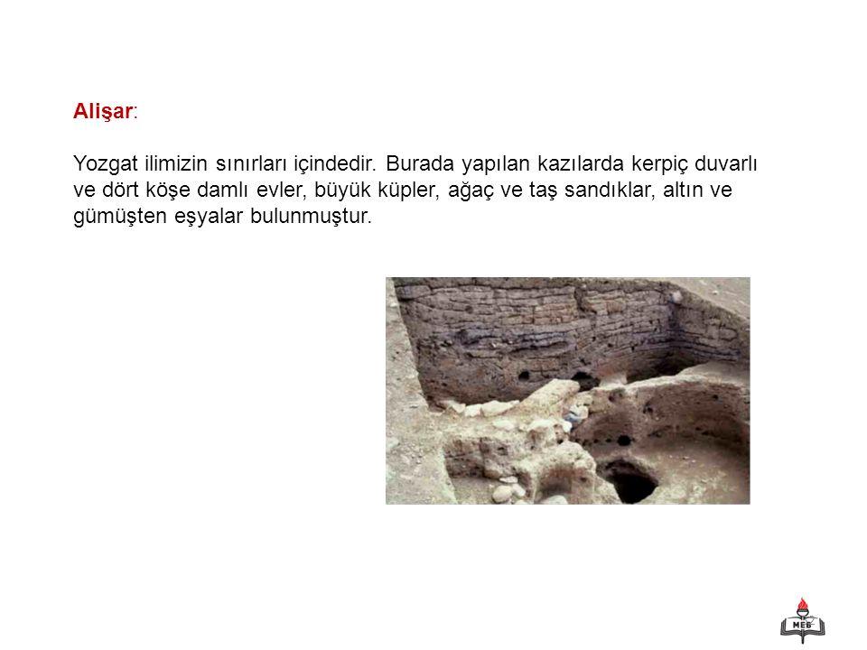 32 Alişar: Yozgat ilimizin sınırları içindedir. Burada yapılan kazılarda kerpiç duvarlı ve dört köşe damlı evler, büyük küpler, ağaç ve taş sandıklar,