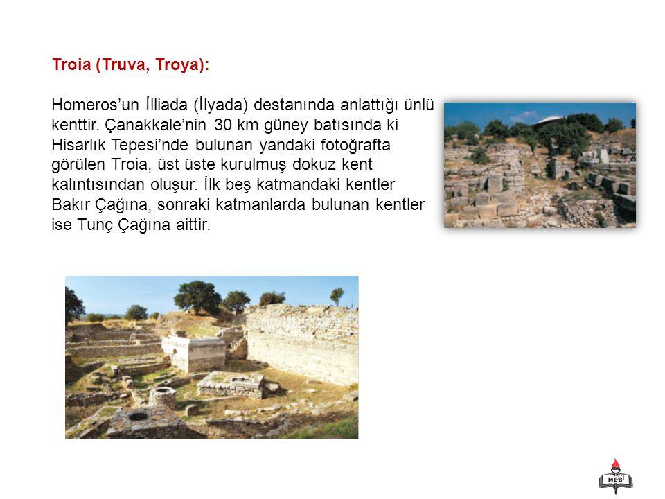 34 Troia (Truva, Troya): Homeros'un İlliada (İlyada) destanında anlattığı ünlü kenttir. Çanakkale'nin 30 km güney batısında ki Hisarlık Tepesi'nde bul