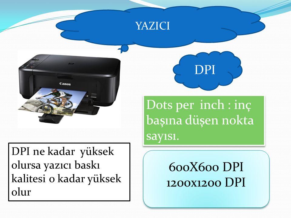YAZICI DPI Dots per inch : inç başına düşen nokta sayısı. DPI ne kadar yüksek olursa yazıcı baskı kalitesi o kadar yüksek olur 600X600 DPI 1200x1200 D