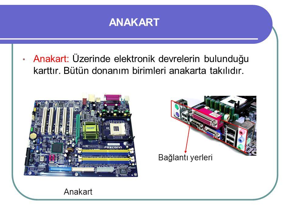 ANAKART Anakart: Üzerinde elektronik devrelerin bulunduğu karttır. Bütün donanım birimleri anakarta takılıdır. Bağlantı yerleri Anakart