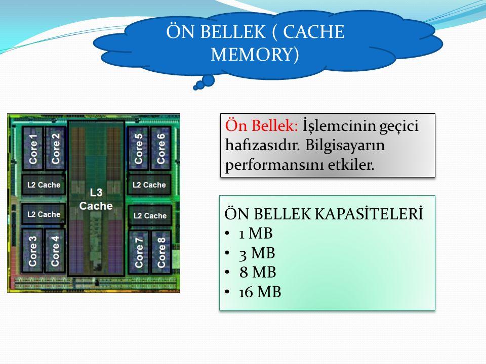 ÖN BELLEK ( CACHE MEMORY) Ön Bellek: İşlemcinin geçici hafızasıdır. Bilgisayarın performansını etkiler. ÖN BELLEK KAPASİTELERİ 1 MB 3 MB 8 MB 16 MB ÖN