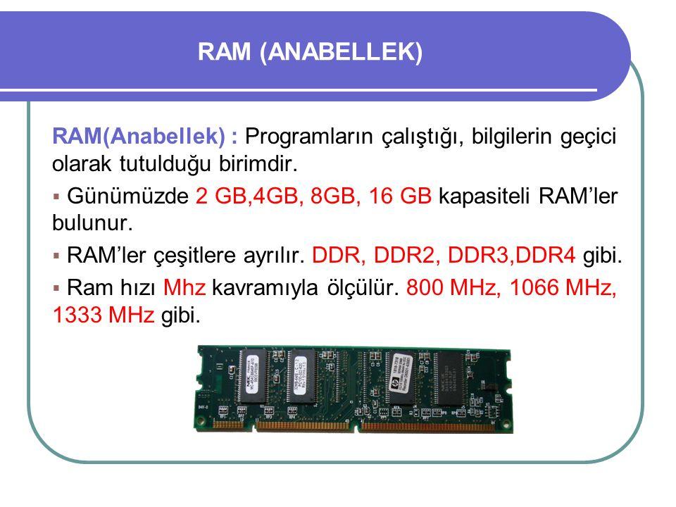 RAM (ANABELLEK) RAM(Anabellek) : Programların çalıştığı, bilgilerin geçici olarak tutulduğu birimdir.  Günümüzde 2 GB,4GB, 8GB, 16 GB kapasiteli RAM'
