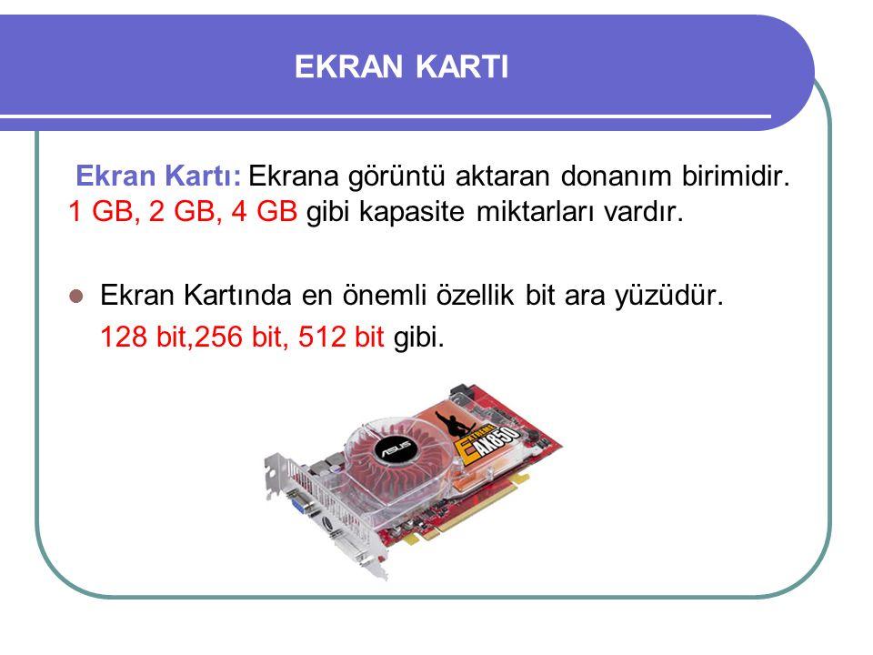 EKRAN KARTI Ekran Kartı: Ekrana görüntü aktaran donanım birimidir. 1 GB, 2 GB, 4 GB gibi kapasite miktarları vardır. Ekran Kartında en önemli özellik