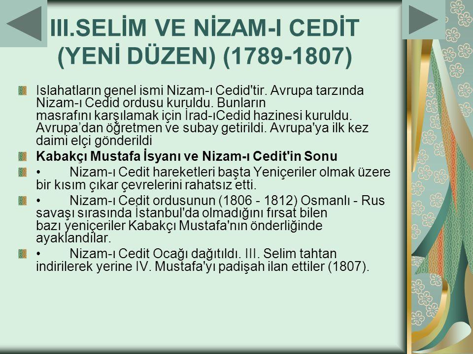 III.SELİM VE NİZAM-I CEDİT (YENİ DÜZEN) (1789-1807) Islahatların genel ismi Nizam-ı Cedid'tir. Avrupa tarzında Nizam-ı Cedid ordusu kuruldu. Bunların