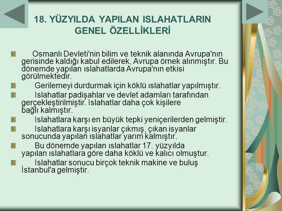 18. YÜZYILDA YAPILAN ISLAHATLARIN GENEL ÖZELLİKLERİ Osmanlı Devleti'nin bilim ve teknik alanında Avrupa'nın gerisinde kaldığı kabul edilerek, Avrupa