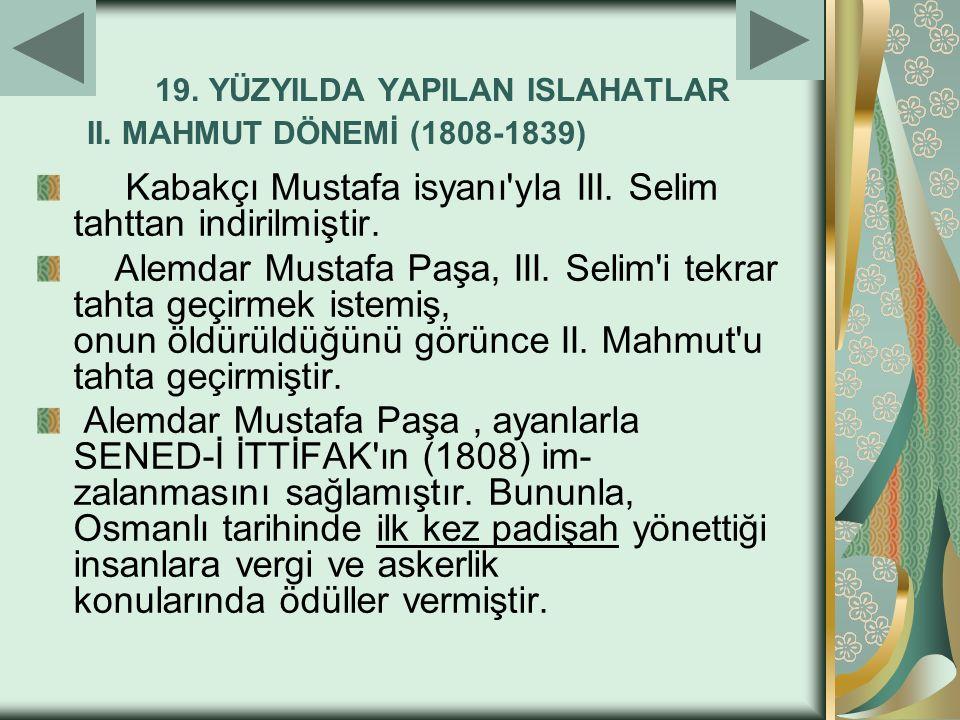 19. YÜZYILDA YAPILAN ISLAHATLAR II. MAHMUT DÖNEMİ (1808-1839) Kabakçı Mustafa isyanı'yla III. Selim tahttan indirilmiştir. Alemdar Mustafa Paşa, III.