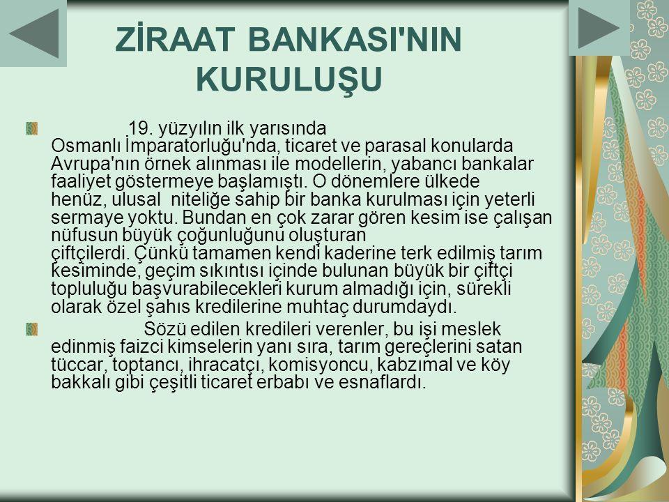 ZİRAAT BANKASI'NIN KURULUŞU 19. yüzyılın ilk yarısında Osmanlı İmparatorluğu'nda, ticaret ve parasal konularda Avrupa'nın örnek alınması ile modelleri