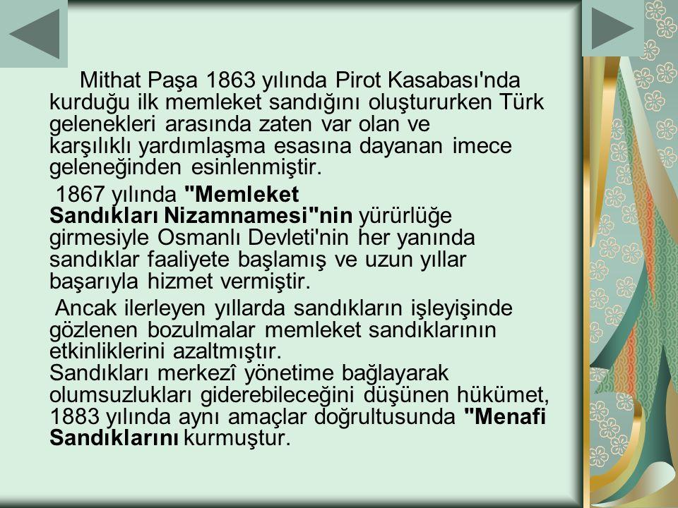 Mithat Paşa 1863 yılında Pirot Kasabası'nda kurduğu ilk memleket sandığını oluştururken Türk gelenekleri arasında zaten var olan ve karşılıklı yardıml