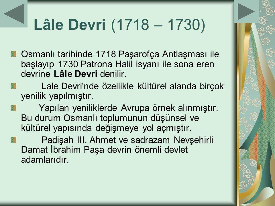 Lâle Devri (1718 – 1730) Osmanlı tarihinde 1718 Paşarofça Antlaşması ile başlayıp 1730 Patrona Halil isyanı ile sona eren devrine Lâle Devri denilir.