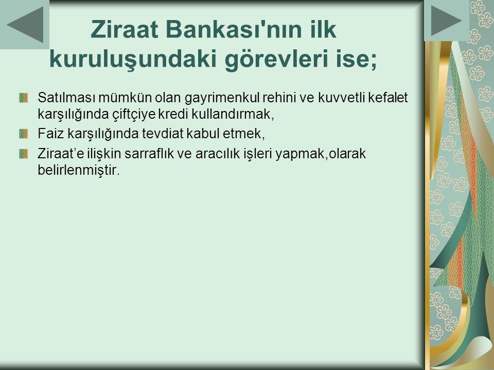 Ziraat Bankası'nın ilk kuruluşundaki görevleri ise; Satılması mümkün olan gayrimenkul rehini ve kuvvetli kefalet karşılığında çiftçiye kredi kullandır
