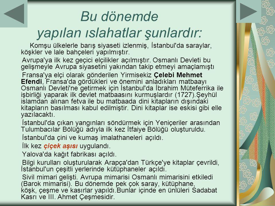 Bu dönemde yapılan ıslahatlar şunlardır: Komşu ülkelerle barış siyaseti izlenmiş, İstanbul'da saraylar, köşkler ve lale bahçeleri yapılmıştır. Avrupa'