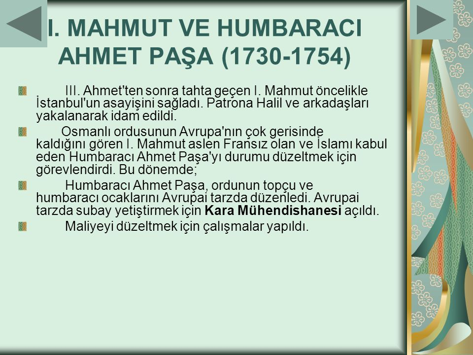 I. MAHMUT VE HUMBARACI AHMET PAŞA (1730-1754) III. Ahmet'ten sonra tahta geçen I. Mahmut öncelikle İstanbul'un asayişini sağladı. Patrona Halil ve ark