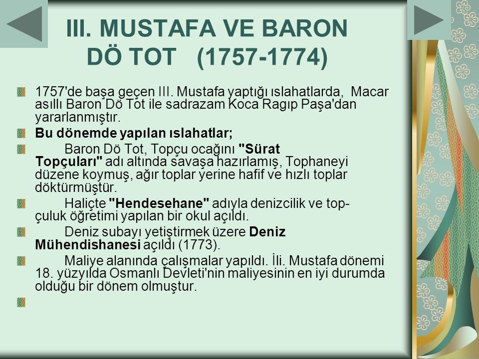 III. MUSTAFA VE BARON DÖ TOT (1757-1774) 1757'de başa geçen III. Mustafa yaptığı ıslahatlarda, Macar asıllı Baron Dö Tot ile sadrazam Koca Ragıp Paşa'
