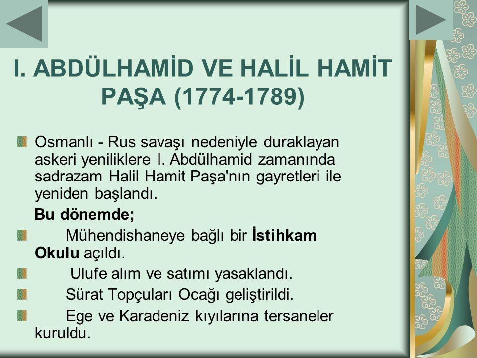I. ABDÜLHAMİD VE HALİL HAMİT PAŞA (1774-1789) Osmanlı - Rus savaşı nedeniyle duraklayan askeri yeniliklere I. Abdülhamid zamanında sadrazam Halil Ham