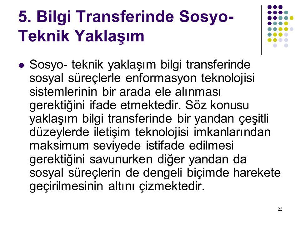 22 5. Bilgi Transferinde Sosyo- Teknik Yaklaşım Sosyo- teknik yaklaşım bilgi transferinde sosyal süreçlerle enformasyon teknolojisi sistemlerinin bir