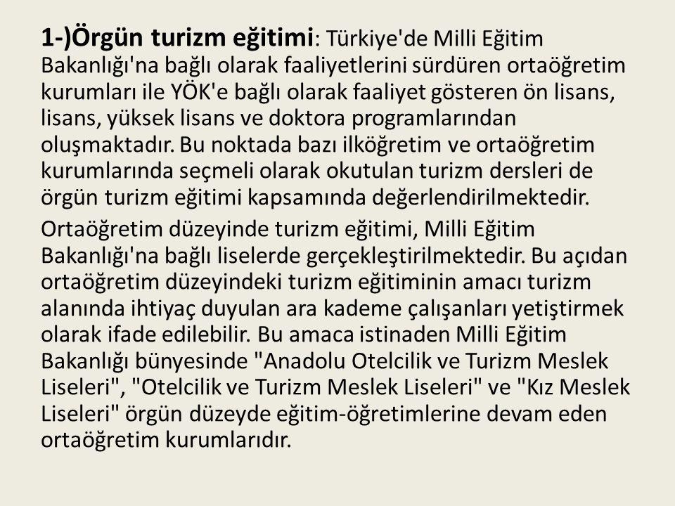 1-)Örgün turizm eğitimi : Türkiye'de Milli Eğitim Bakanlığı'na bağlı olarak faaliyetlerini sürdüren ortaöğretim kurumları ile YÖK'e bağlı olarak faali