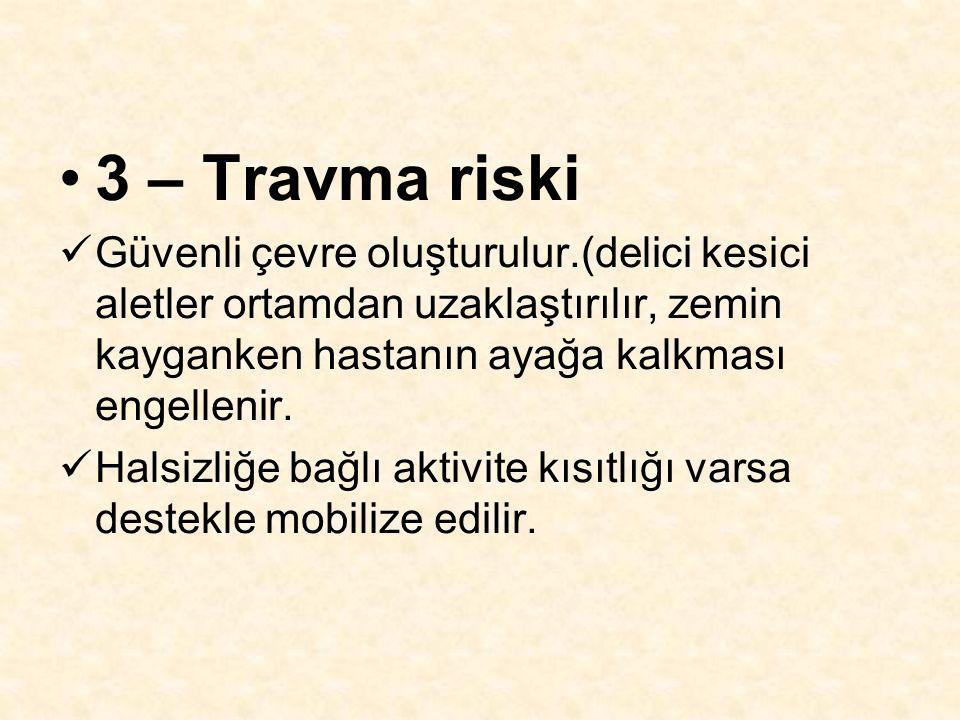 3 – Travma riski Güvenli çevre oluşturulur.(delici kesici aletler ortamdan uzaklaştırılır, zemin kayganken hastanın ayağa kalkması engellenir. Halsizl