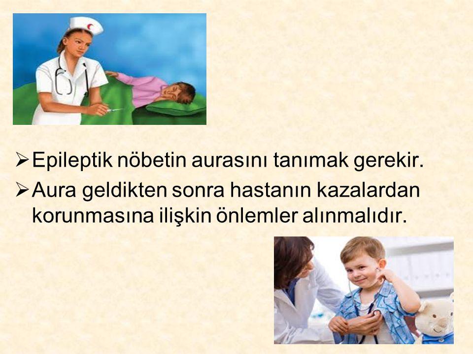  Epileptik nöbetin aurasını tanımak gerekir.  Aura geldikten sonra hastanın kazalardan korunmasına ilişkin önlemler alınmalıdır.